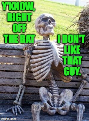Waiting Skeleton Meme | Y'KNOW, RIGHT OFF THE BAT I DON'T LIKE THAT GUY. | image tagged in memes,waiting skeleton | made w/ Imgflip meme maker