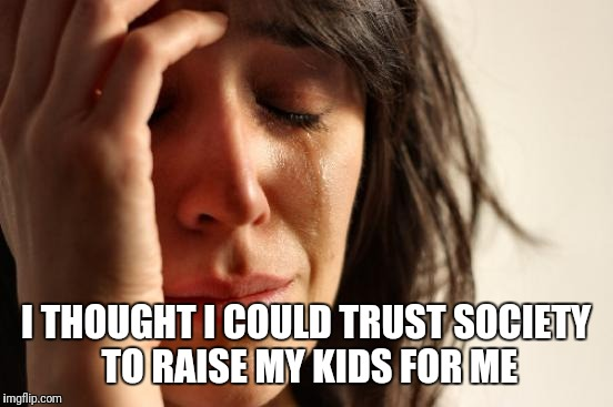 First World Problems Meme | I THOUGHT I COULD TRUST SOCIETY TO RAISE MY KIDS FOR ME | image tagged in memes,first world problems | made w/ Imgflip meme maker