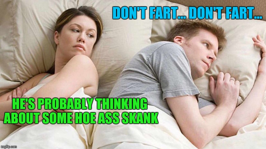 I bet he's thinking about other women  | HE'S PROBABLY THINKING ABOUT SOME HOE ASS SKANK DON'T FART... DON'T FART... | image tagged in i bet he's thinking about other women | made w/ Imgflip meme maker