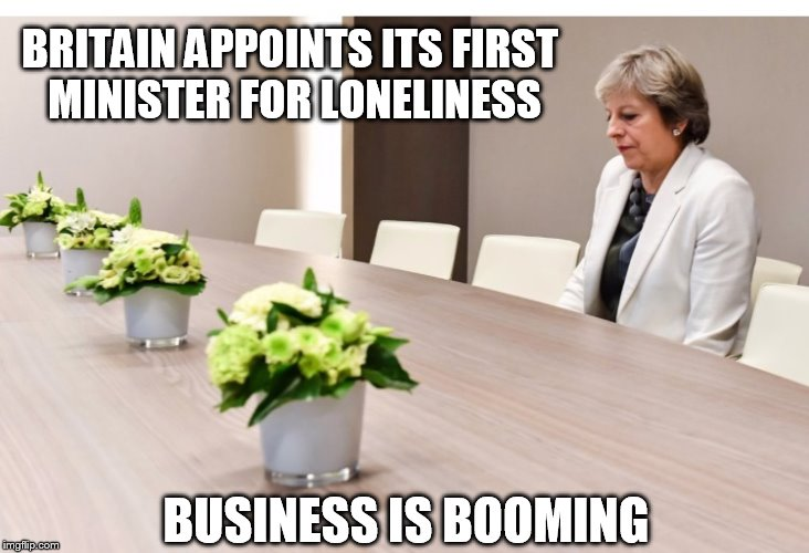BRITAIN APPOINTS ITS FIRST MINISTER FOR LONELINESS BUSINESS IS BOOMING | image tagged in lonely theresa may | made w/ Imgflip meme maker