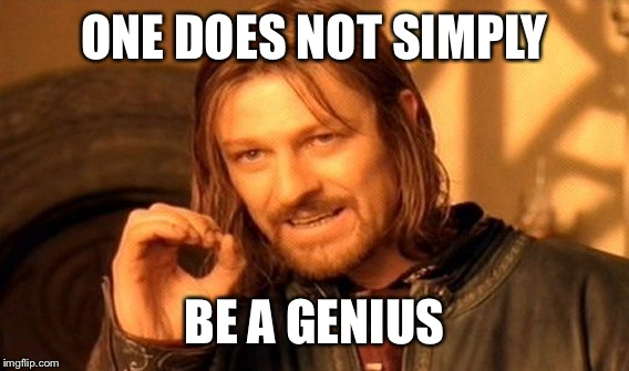 One Does Not Simply Meme | ONE DOES NOT SIMPLY BE A GENIUS | image tagged in memes,one does not simply | made w/ Imgflip meme maker