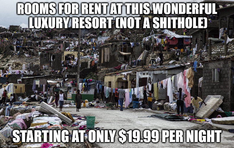 Look at that DEAL!  | ROOMS FOR RENT AT THIS WONDERFUL LUXURY RESORT (NOT A SHITHOLE) STARTING AT ONLY $19.99 PER NIGHT | image tagged in haiti,shithole,maga,clifton shepherd cliffshep,third world countries | made w/ Imgflip meme maker
