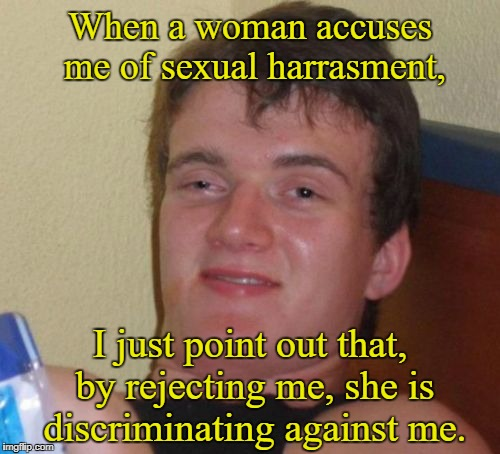 10 Guy |  When a woman accuses me of sexual harrasment, I just point out that, by rejecting me, she is discriminating against me. | image tagged in memes,10 guy,sexual harassment | made w/ Imgflip meme maker