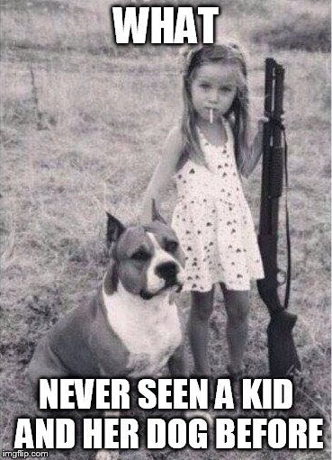 Calm Down |  WHAT; NEVER SEEN A KID AND HER DOG BEFORE | image tagged in calm down | made w/ Imgflip meme maker