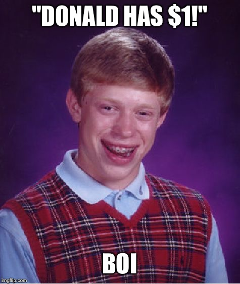 "Bad Luck Brian Meme | ""DONALD HAS $1!"" BOI 