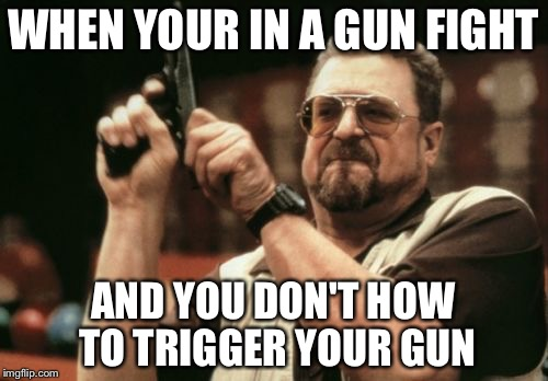 Am I The Only One Around Here Meme | WHEN YOUR IN A GUN FIGHT AND YOU DON'T HOW TO TRIGGER YOUR GUN | image tagged in memes,am i the only one around here | made w/ Imgflip meme maker