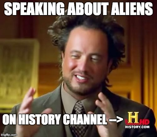 Ancient Aliens Meme | SPEAKING ABOUT ALIENS ON HISTORY CHANNEL --> | image tagged in memes,ancient aliens | made w/ Imgflip meme maker