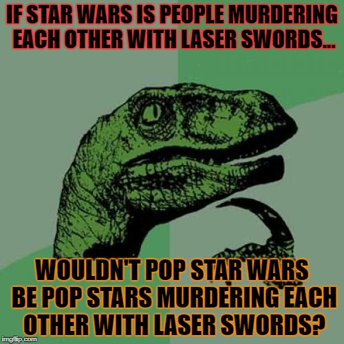 philosoraptor wars | IF STAR WARS IS PEOPLE MURDERING EACH OTHER WITH LASER SWORDS... WOULDN'T POP STAR WARS BE POP STARS MURDERING EACH OTHER WITH LASER SWORDS? | image tagged in memes,philosoraptor,star wars | made w/ Imgflip meme maker
