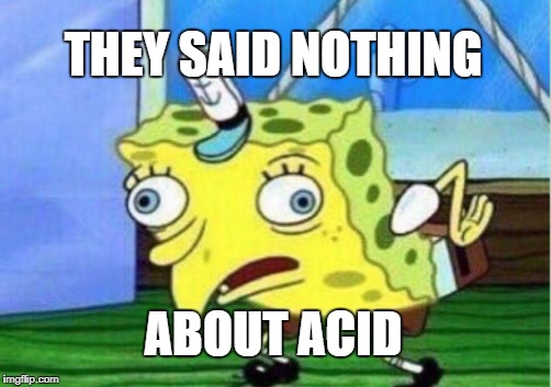 THEY SAID NOTHING ABOUT ACID | image tagged in memes,mocking spongebob | made w/ Imgflip meme maker