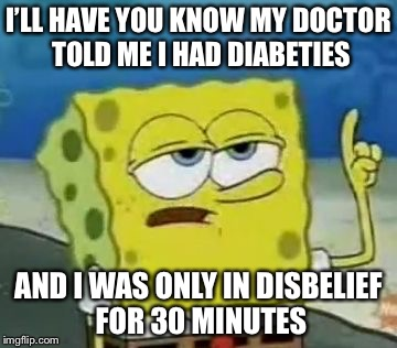 Ill Have You Know Spongebob Meme | I'LL HAVE YOU KNOW MY DOCTOR TOLD ME I HAD DIABETIES AND I WAS ONLY IN DISBELIEF FOR 30 MINUTES | image tagged in memes,ill have you know spongebob | made w/ Imgflip meme maker