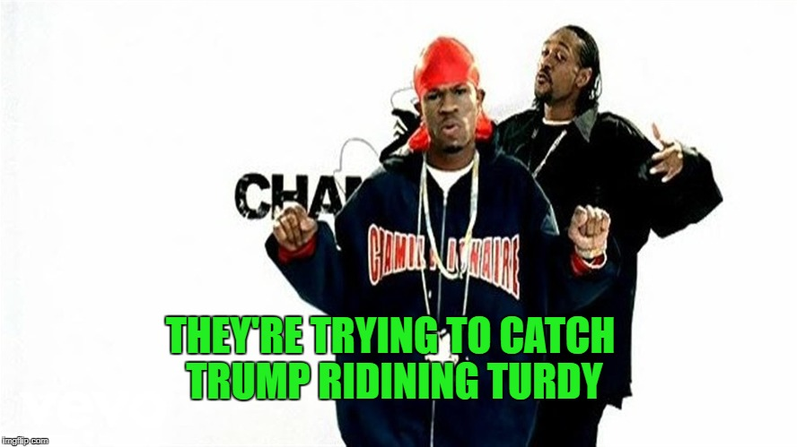 THEY'RE TRYING TO CATCH TRUMP RIDINING TURDY | made w/ Imgflip meme maker