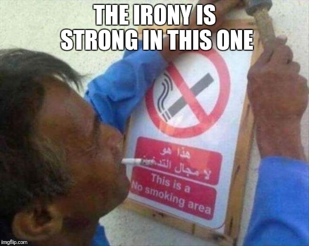 Irony! | THE IRONY IS STRONG IN THIS ONE | image tagged in the irony is strong,funny smoking,funny irlny | made w/ Imgflip meme maker