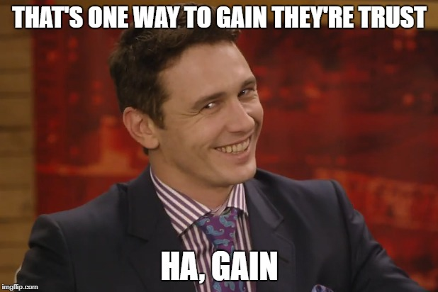 THAT'S ONE WAY TO GAIN THEY'RE TRUST HA, GAIN | made w/ Imgflip meme maker