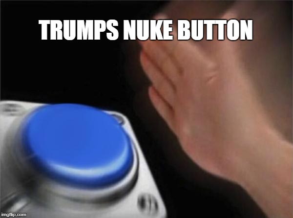 Blank Nut Button Meme | TRUMPS NUKE BUTTON | image tagged in memes,blank nut button | made w/ Imgflip meme maker
