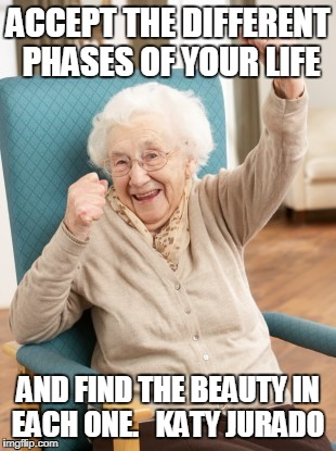 old woman cheering | ACCEPT THE DIFFERENT PHASES OF YOUR LIFE AND FIND THE BEAUTY IN EACH ONE.   KATY JURADO | image tagged in old woman cheering | made w/ Imgflip meme maker