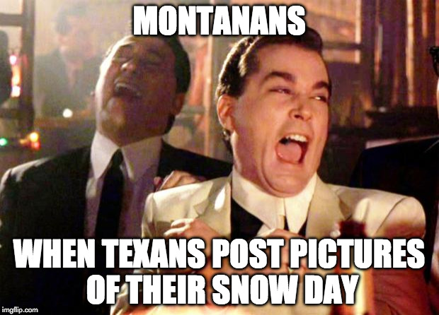 Goodfellas Laugh | MONTANANS WHEN TEXANS POST PICTURES OF THEIR SNOW DAY | image tagged in goodfellas laugh | made w/ Imgflip meme maker