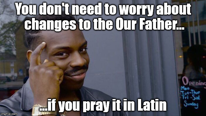 Pater noster qui est in caelis... | You don't need to worry about changes to the Our Father... ...if you pray it in Latin | image tagged in memes,roll safe think about it,catholic,catholicism,prayer,pope francis | made w/ Imgflip meme maker