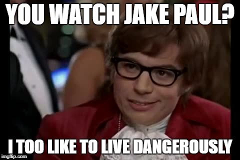 Jake Paul Is Too Dangerous | YOU WATCH JAKE PAUL? I TOO LIKE TO LIVE DANGEROUSLY | image tagged in memes,i too like to live dangerously | made w/ Imgflip meme maker