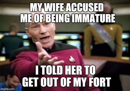 That's what I get for allowing a girl in my fort in the first place  | MY WIFE ACCUSED ME OF BEING IMMATURE I TOLD HER TO GET OUT OF MY FORT | image tagged in memes,picard wtf,jbmemegeek | made w/ Imgflip meme maker
