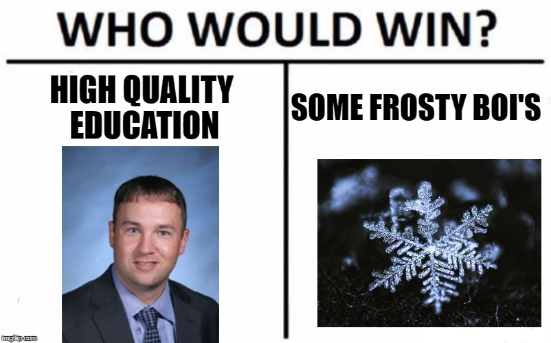 Who Would Win? Meme | HIGH QUALITY EDUCATION SOME FROSTY BOI'S | image tagged in memes,who would win | made w/ Imgflip meme maker