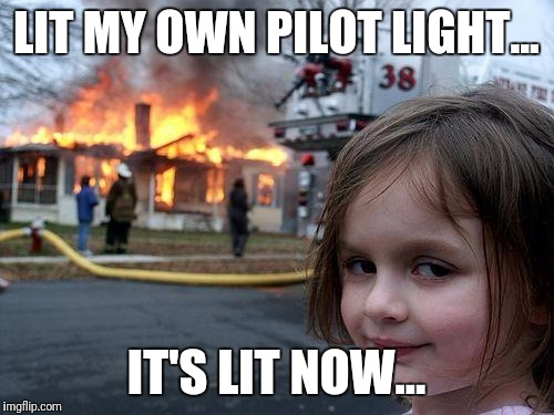 Disaster Girl Meme | LIT MY OWN PILOT LIGHT... IT'S LIT NOW... | image tagged in memes,disaster girl | made w/ Imgflip meme maker