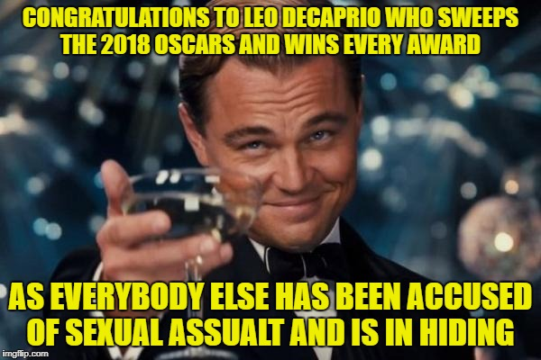 Leonardo Dicaprio Cheers Meme | CONGRATULATIONS TO LEO DECAPRIO WHO SWEEPS THE 2018 OSCARS AND WINS EVERY AWARD AS EVERYBODY ELSE HAS BEEN ACCUSED OF SEXUAL ASSUALT AND IS  | image tagged in memes,leonardo dicaprio cheers | made w/ Imgflip meme maker