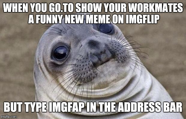 Awkward Moment Sealion Meme | WHEN YOU GO.TO SHOW YOUR WORKMATES A FUNNY NEW MEME ON IMGFLIP BUT TYPE IMGFAP IN THE ADDRESS BAR | image tagged in memes,awkward moment sealion | made w/ Imgflip meme maker