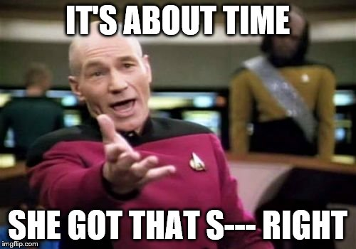 Picard Wtf Meme | IT'S ABOUT TIME SHE GOT THAT S--- RIGHT | image tagged in memes,picard wtf | made w/ Imgflip meme maker