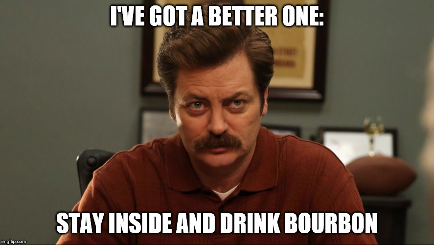 I'VE GOT A BETTER ONE: STAY INSIDE AND DRINK BOURBON | made w/ Imgflip meme maker