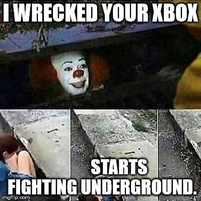 IT Clown Sewers | I WRECKED YOUR XBOX STARTS FIGHTING UNDERGROUND. | image tagged in it clown sewers | made w/ Imgflip meme maker