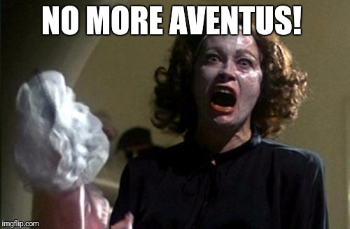 Joan Crawford | NO MORE AVENTUS! | image tagged in joan crawford | made w/ Imgflip meme maker