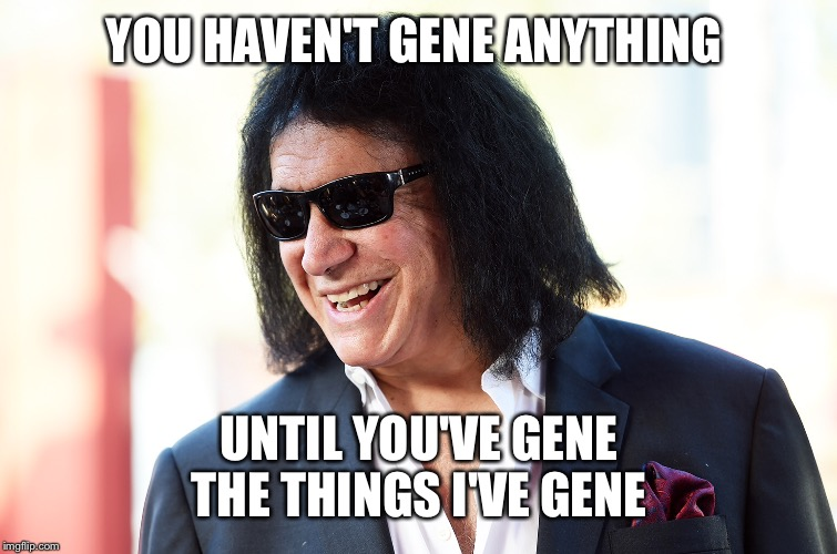 YOU HAVEN'T GENE ANYTHING UNTIL YOU'VE GENE THE THINGS I'VE GENE | made w/ Imgflip meme maker