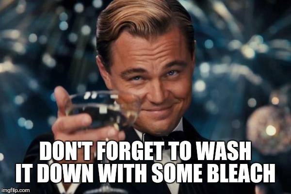 Leonardo Dicaprio Cheers Meme | DON'T FORGET TO WASH IT DOWN WITH SOME BLEACH | image tagged in memes,leonardo dicaprio cheers | made w/ Imgflip meme maker
