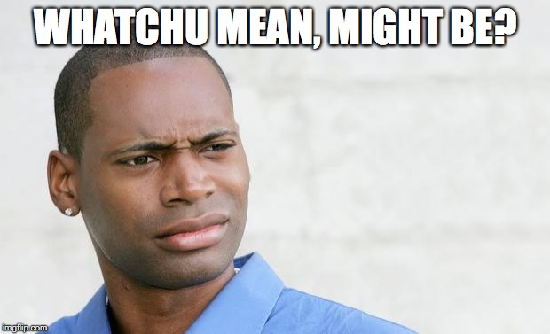 WHATCHU MEAN, MIGHT BE? | made w/ Imgflip meme maker