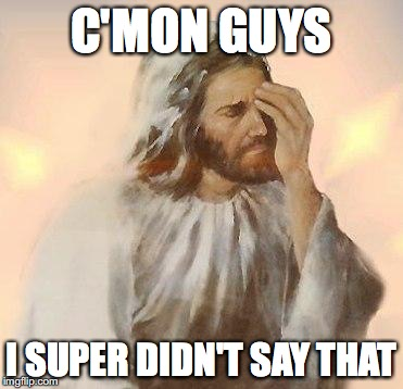Jesus | C'MON GUYS I SUPER DIDN'T SAY THAT | image tagged in jesus | made w/ Imgflip meme maker