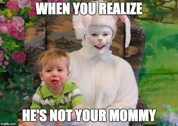 easter creep | WHEN YOU REALIZE HE'S NOT YOUR MOMMY | image tagged in creepy easter bunny,help,crying baby | made w/ Imgflip meme maker