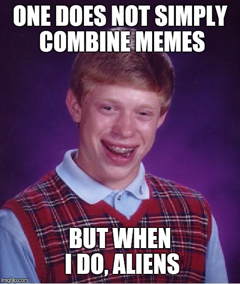 Bad Luck Brian Meme | ONE DOES NOT SIMPLY COMBINE MEMES BUT WHEN I DO, ALIENS | image tagged in memes,bad luck brian | made w/ Imgflip meme maker