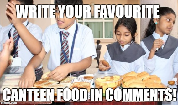 Favourite canteen food | WRITE YOUR FAVOURITE CANTEEN FOOD IN COMMENTS! | image tagged in canteen food,student life,school canteen | made w/ Imgflip meme maker