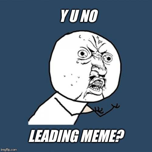 Y U No Meme | Y U NO LEADING MEME? | image tagged in memes,y u no | made w/ Imgflip meme maker