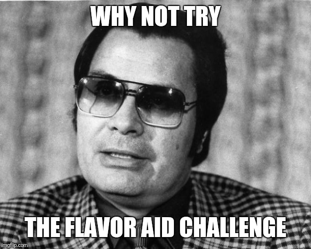Forget the Tide Pod Challenge | WHY NOT TRY THE FLAVOR AID CHALLENGE | image tagged in jim jones,flavor aid,tide pods | made w/ Imgflip meme maker