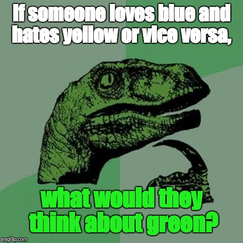Philosoraptor Meme | If someone loves blue and hates yellow or vice versa, what would they think about green? | image tagged in memes,philosoraptor | made w/ Imgflip meme maker