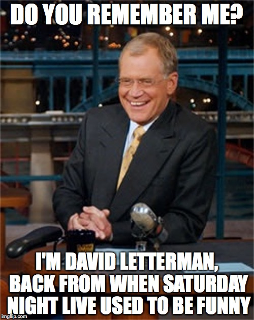 David Letterman on SNL | DO YOU REMEMBER ME? I'M DAVID LETTERMAN, BACK FROM WHEN SATURDAY NIGHT LIVE USED TO BE FUNNY | image tagged in snl,david letterman,memes | made w/ Imgflip meme maker