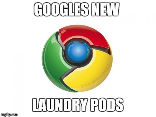 Google Chrome Meme | GOOGLES NEW LAUNDRY PODS | image tagged in memes,google chrome | made w/ Imgflip meme maker
