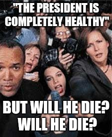 """THE PRESIDENT IS COMPLETELY HEALTHY"" BUT WILL HE DIE? WILL HE DIE? 