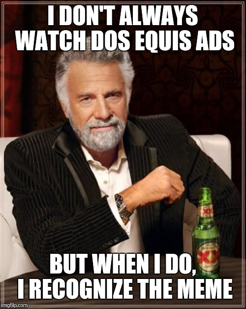The Most Interesting Man In The World Meme | I DON'T ALWAYS WATCH DOS EQUIS ADS BUT WHEN I DO, I RECOGNIZE THE MEME | image tagged in memes,the most interesting man in the world | made w/ Imgflip meme maker