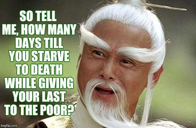 Wise Man Is Impressed | SO TELL ME, HOW MANY DAYS TILL YOU STARVE TO DEATH WHILE GIVING YOUR LAST TO THE POOR? | image tagged in wise man is impressed | made w/ Imgflip meme maker