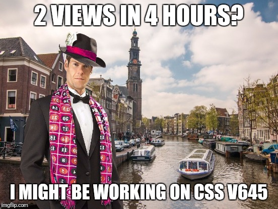2 VIEWS IN 4 HOURS? I MIGHT BE WORKING ON CSS V645 | made w/ Imgflip meme maker
