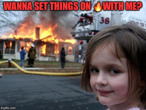 Disaster Girl Meme | WANNA SET THINGS ON  | image tagged in memes,disaster girl | made w/ Imgflip meme maker