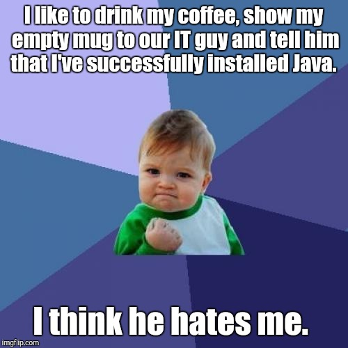 Success Kid Meme | I like to drink my coffee, show my empty mug to our IT guy and tell him that I've successfully installed Java. I think he hates me. | image tagged in memes,success kid | made w/ Imgflip meme maker