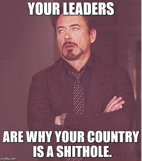 Face You Make Robert Downey Jr Meme | YOUR LEADERS ARE WHY YOUR COUNTRY IS A SHITHOLE. | image tagged in memes,face you make robert downey jr | made w/ Imgflip meme maker